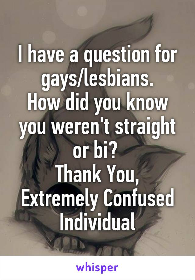 I have a question for gays/lesbians. How did you know you weren't straight or bi?  Thank You, Extremely Confused Individual