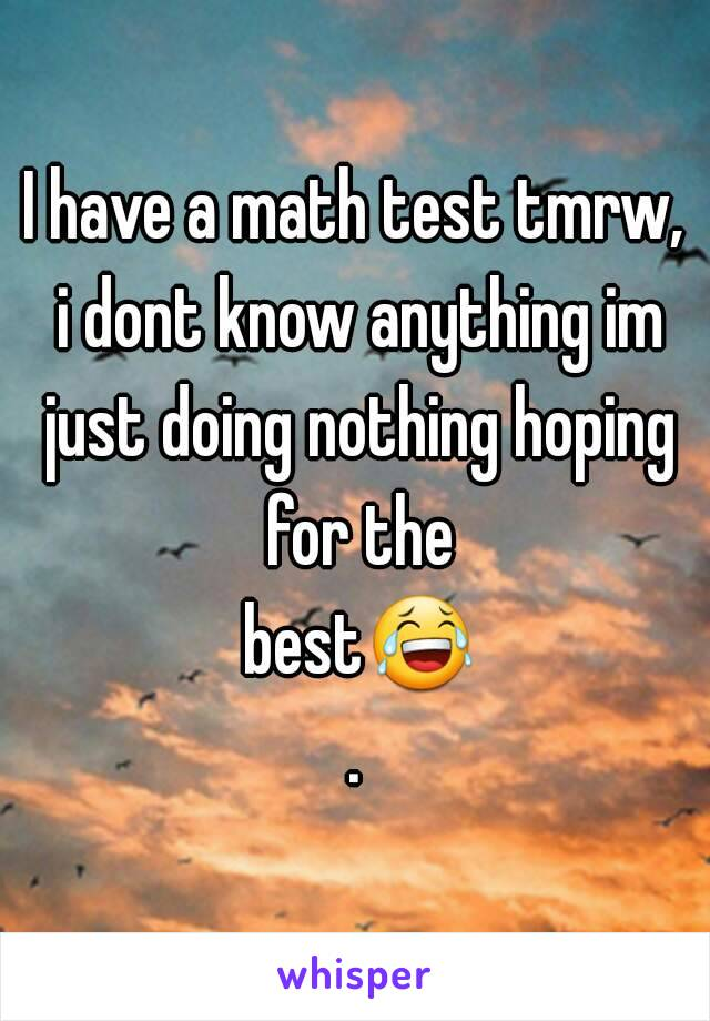 I have a math test tmrw, i dont know anything im just doing nothing hoping for the best😂.