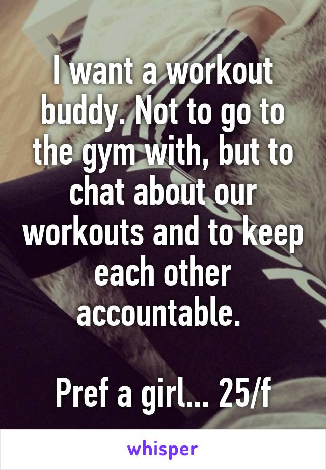 I want a workout buddy. Not to go to the gym with, but to chat about our workouts and to keep each other accountable.   Pref a girl... 25/f