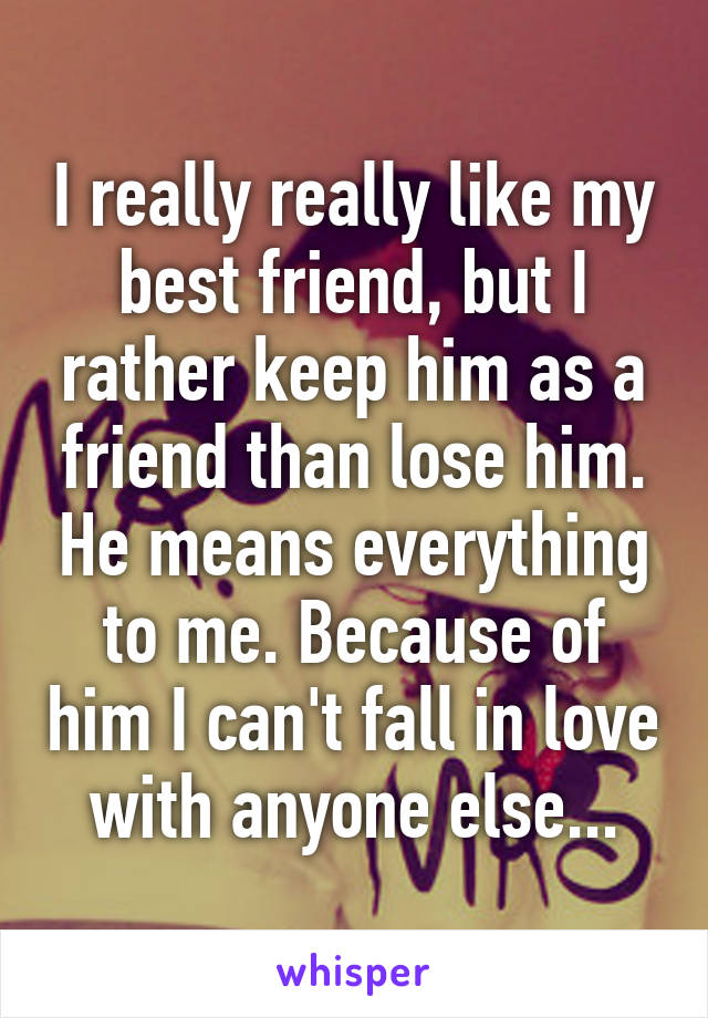 I really really like my best friend, but I rather keep him as a friend than lose him. He means everything to me. Because of him I can't fall in love with anyone else...