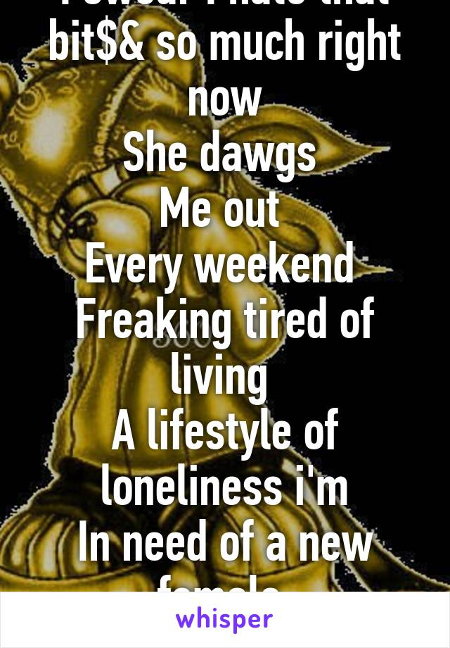 I swear I hate that bit$& so much right now She dawgs  Me out  Every weekend  Freaking tired of living  A lifestyle of loneliness i'm In need of a new female  Partner in crime!
