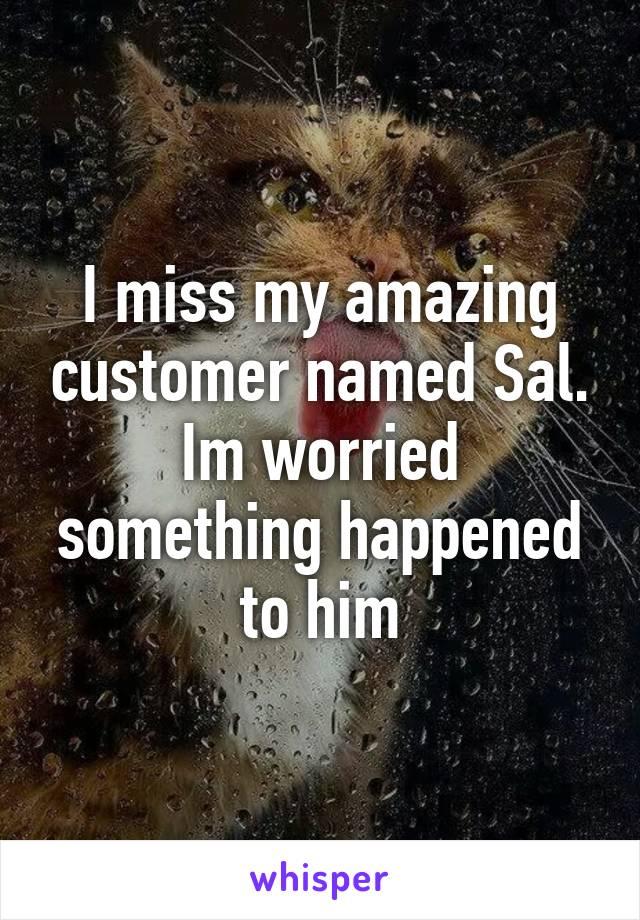 I miss my amazing customer named Sal. Im worried something happened to him