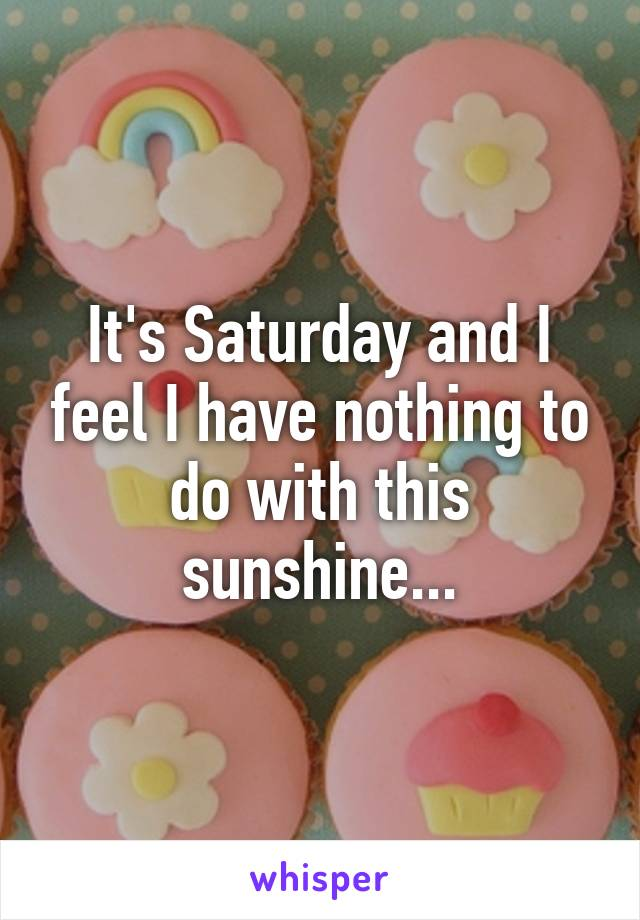 It's Saturday and I feel I have nothing to do with this sunshine...