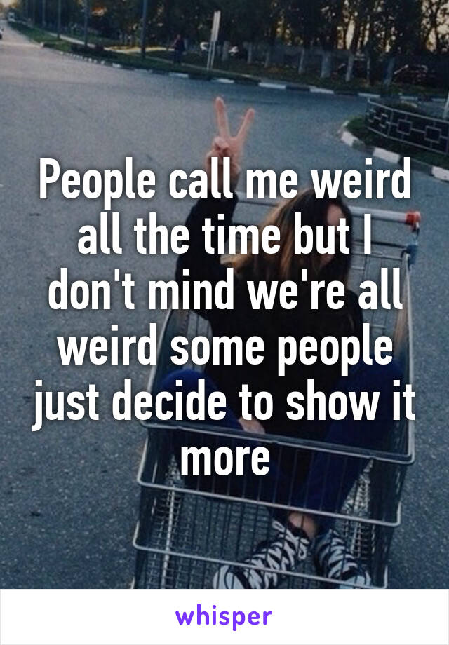 People call me weird all the time but I don't mind we're all weird some people just decide to show it more