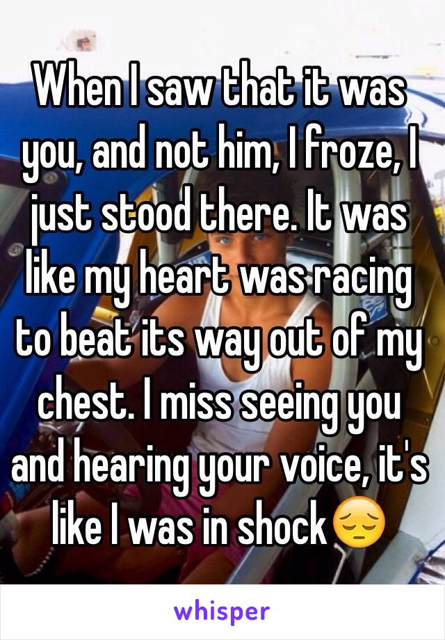 When I saw that it was you, and not him, I froze, I just stood there. It was like my heart was racing to beat its way out of my chest. I miss seeing you and hearing your voice, it's like I was in shock😔
