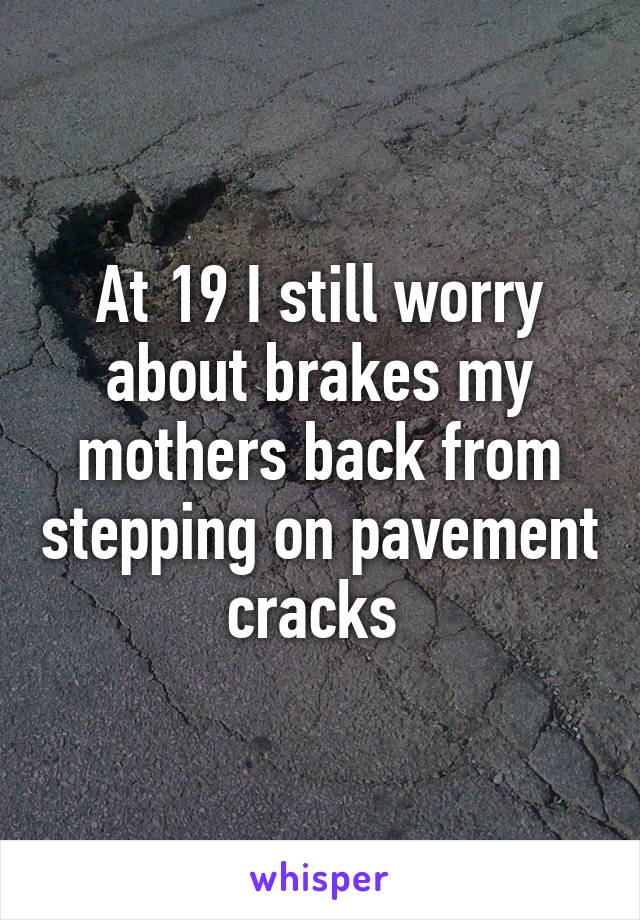 At 19 I still worry about brakes my mothers back from stepping on pavement cracks