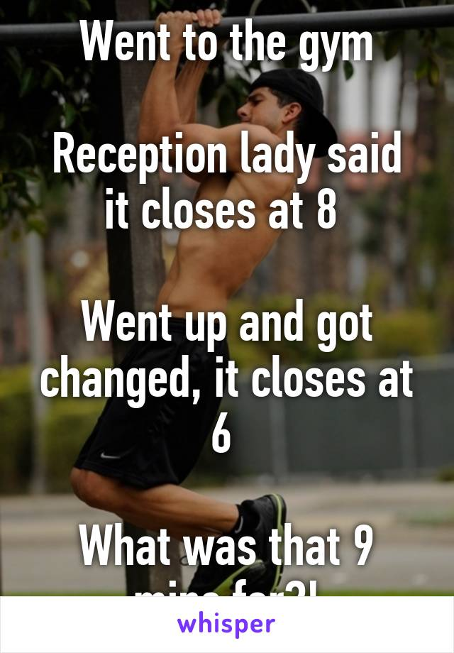 Went to the gym  Reception lady said it closes at 8   Went up and got changed, it closes at 6   What was that 9 mins for?!