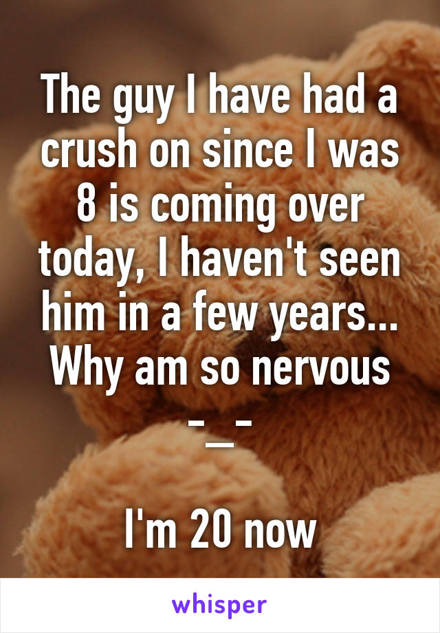 The guy I have had a crush on since I was 8 is coming over today, I haven't seen him in a few years... Why am so nervous -_-  I'm 20 now