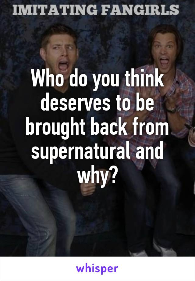 Who do you think deserves to be brought back from supernatural and why?