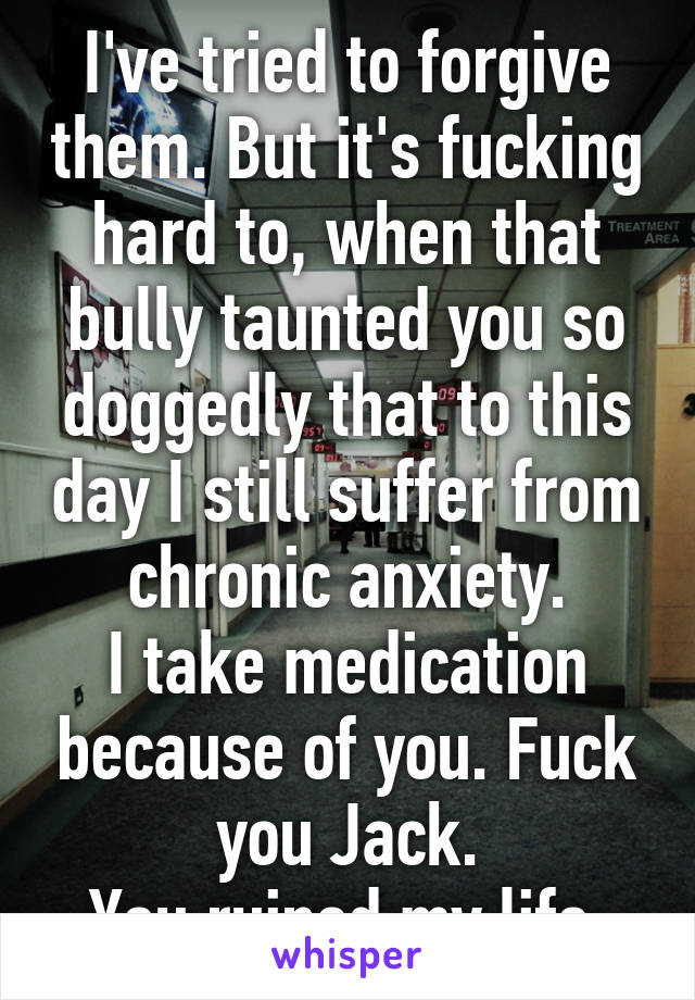I've tried to forgive them. But it's fucking hard to, when that bully taunted you so doggedly that to this day I still suffer from chronic anxiety. I take medication because of you. Fuck you Jack. You ruined my life.
