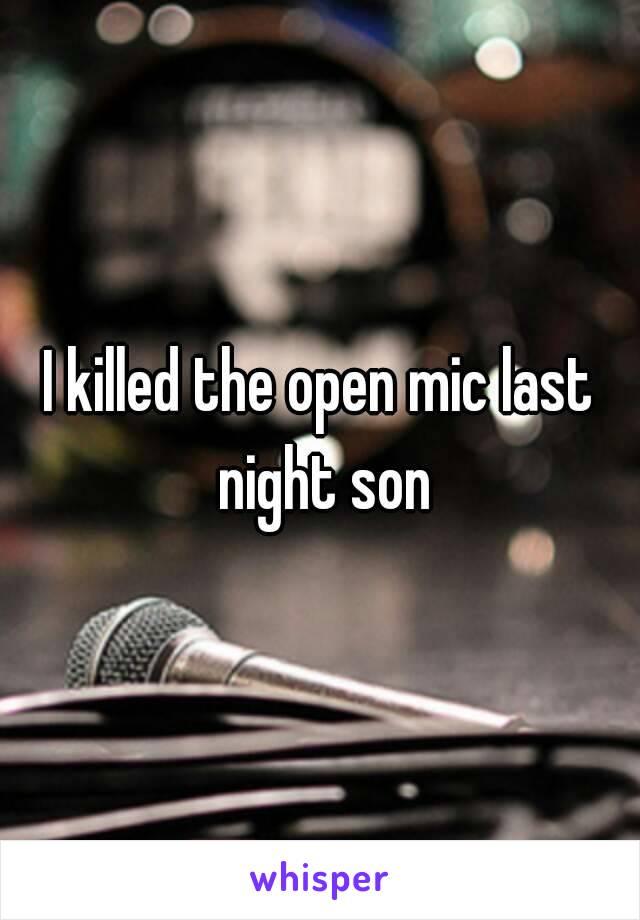 I killed the open mic last night son