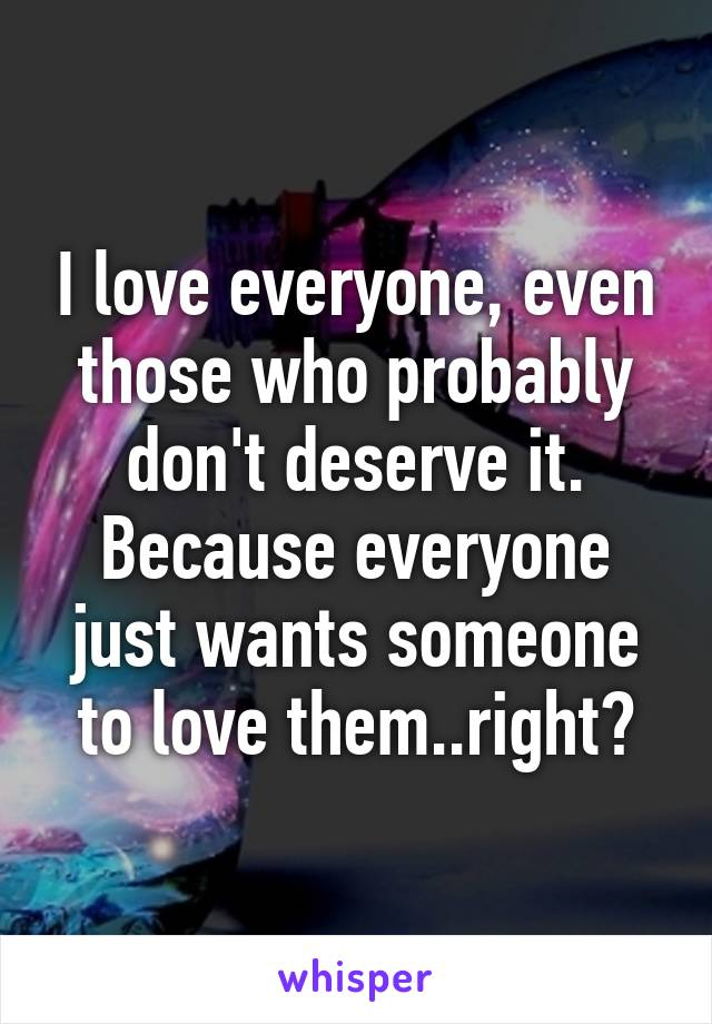 I love everyone, even those who probably don't deserve it. Because everyone just wants someone to love them..right?