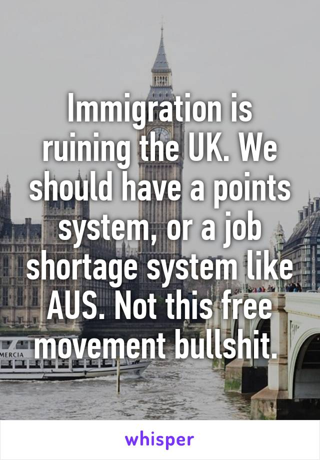 Immigration is ruining the UK. We should have a points system, or a job shortage system like AUS. Not this free movement bullshit.