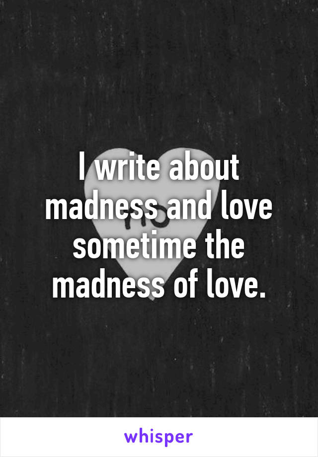 I write about madness and love sometime the madness of love.
