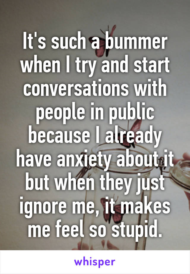 It's such a bummer when I try and start conversations with people in public because I already have anxiety about it but when they just ignore me, it makes me feel so stupid.