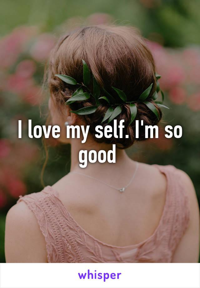 I love my self. I'm so good