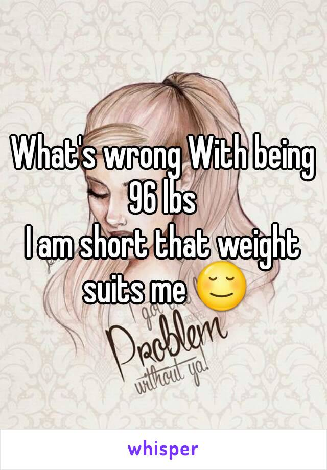 What's wrong With being 96 lbs  I am short that weight suits me 😌