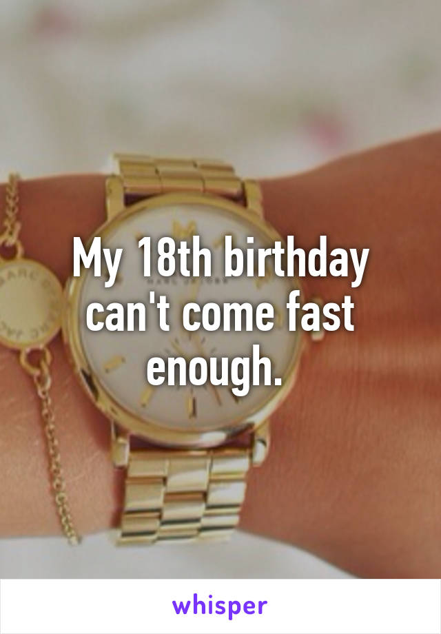 My 18th birthday can't come fast enough.
