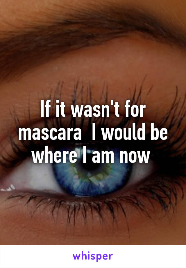 If it wasn't for mascara  I would be where I am now