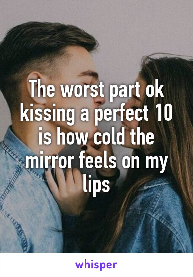 The worst part ok kissing a perfect 10 is how cold the mirror feels on my lips