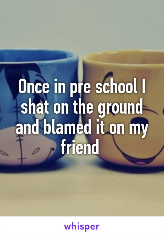 Once in pre school I shat on the ground and blamed it on my friend