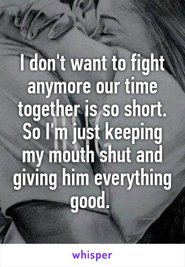 I don't want to fight anymore our time together is so short. So I'm just keeping my mouth shut and giving him everything good.