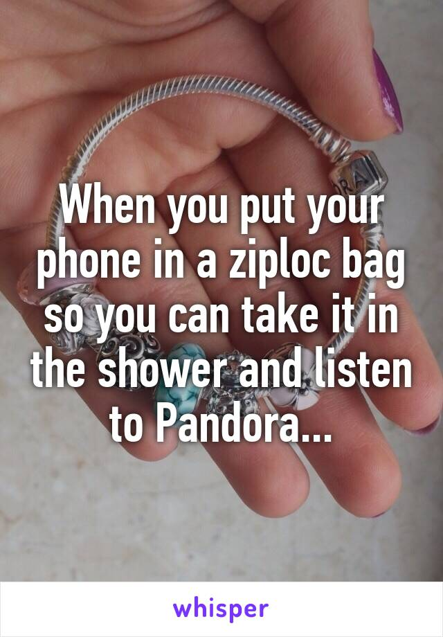 When you put your phone in a ziploc bag so you can take it in the shower and listen to Pandora...