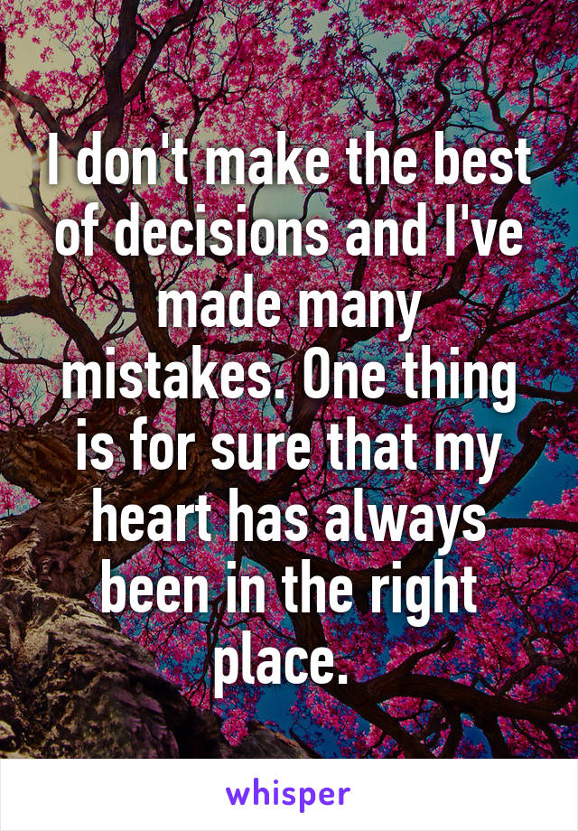 I don't make the best of decisions and I've made many mistakes. One thing is for sure that my heart has always been in the right place.
