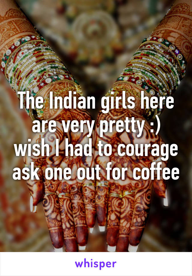 The Indian girls here are very pretty :) wish I had to courage ask one out for coffee