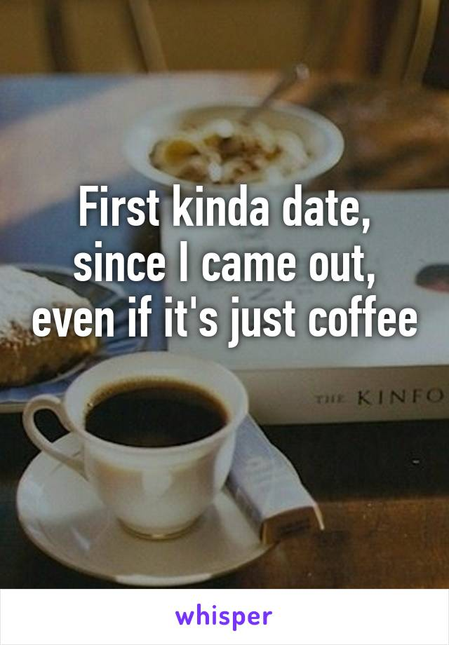 First kinda date, since I came out, even if it's just coffee