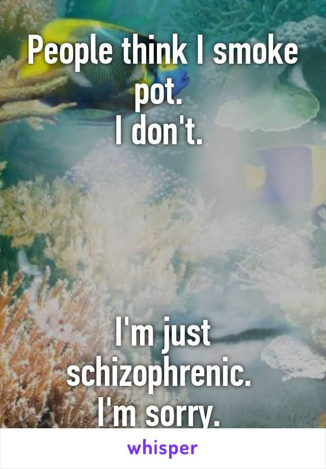 People think I smoke pot.  I don't.      I'm just schizophrenic.  I'm sorry.