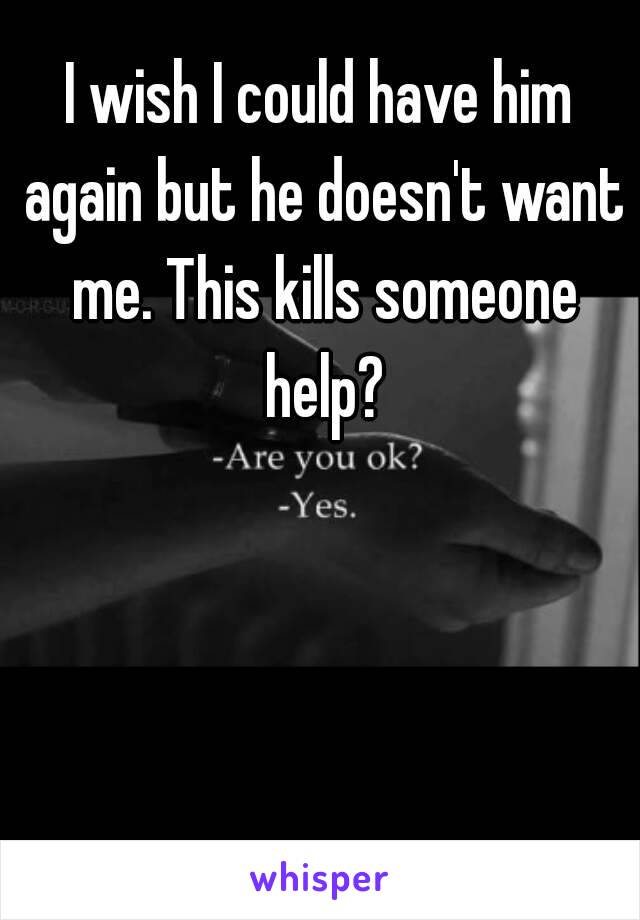 I wish I could have him again but he doesn't want me. This kills someone help?