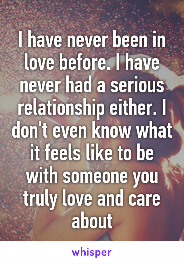 I have never been in love before. I have never had a serious relationship either. I don't even know what it feels like to be with someone you truly love and care about