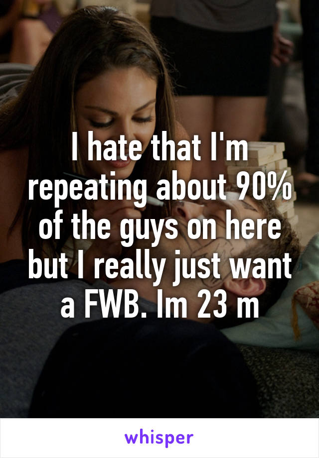 I hate that I'm repeating about 90% of the guys on here but I really just want a FWB. Im 23 m