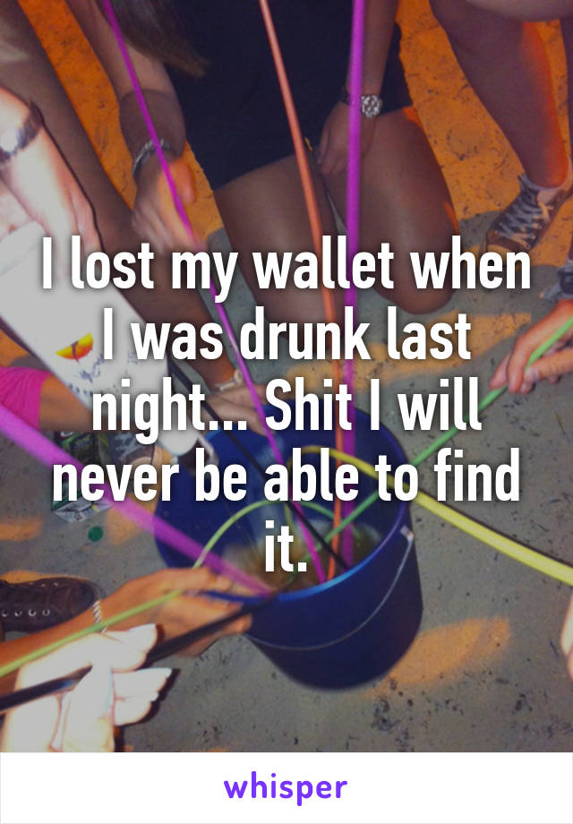 I lost my wallet when I was drunk last night... Shit I will never be able to find it.