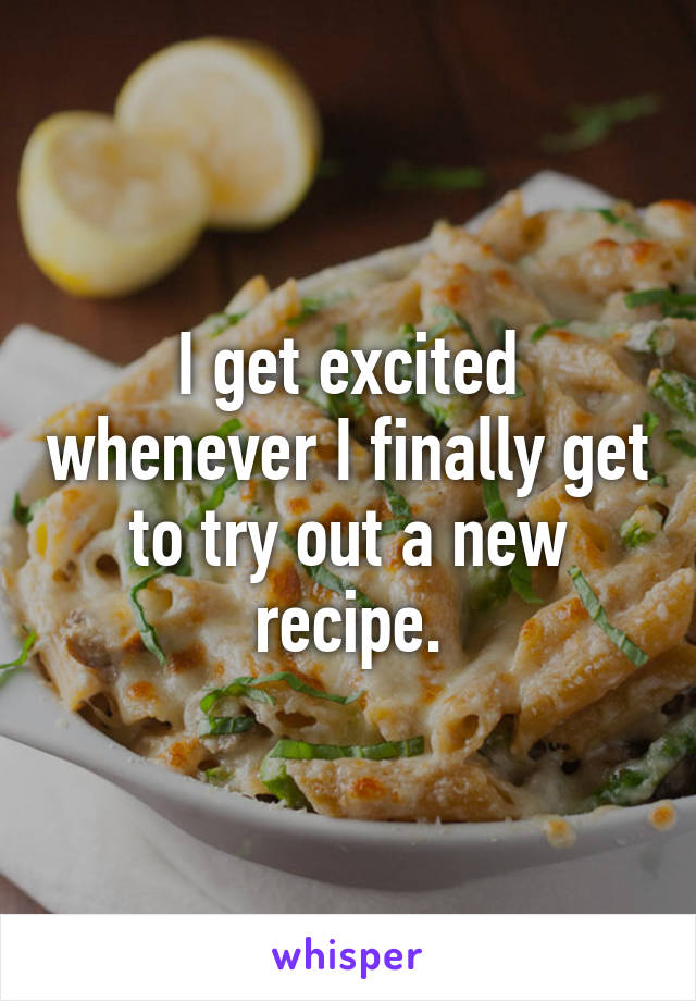 I get excited whenever I finally get to try out a new recipe.