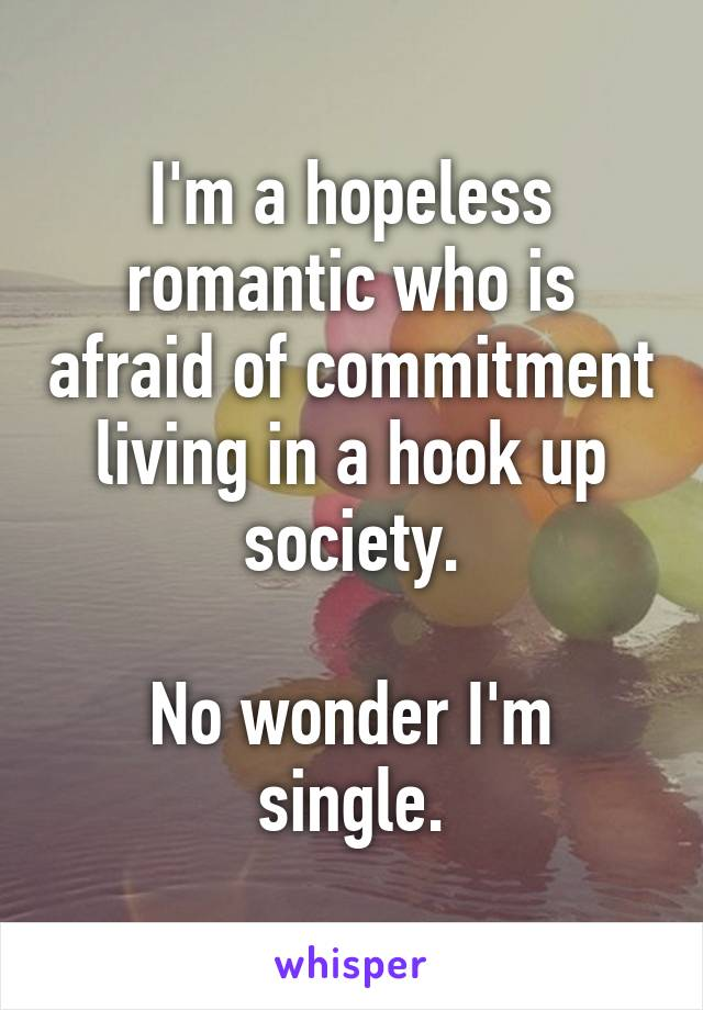 I'm a hopeless romantic who is afraid of commitment living in a hook up society.  No wonder I'm single.
