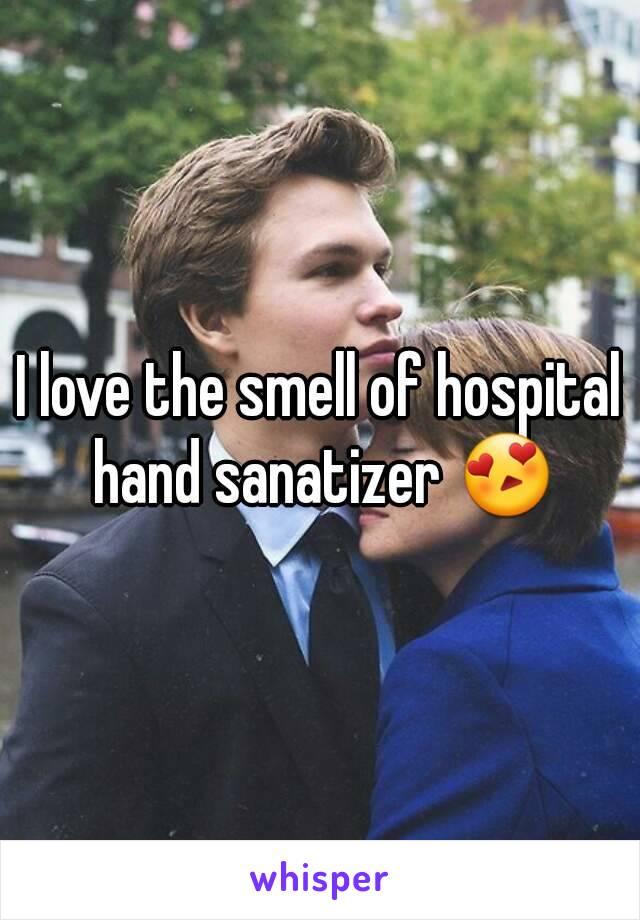I love the smell of hospital hand sanatizer 😍