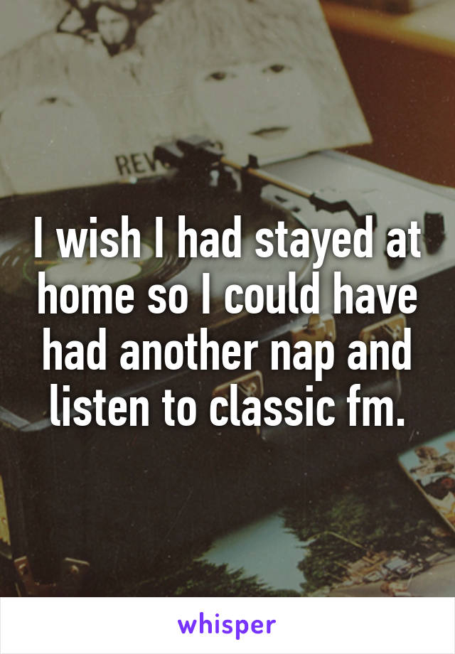 I wish I had stayed at home so I could have had another nap and listen to classic fm.