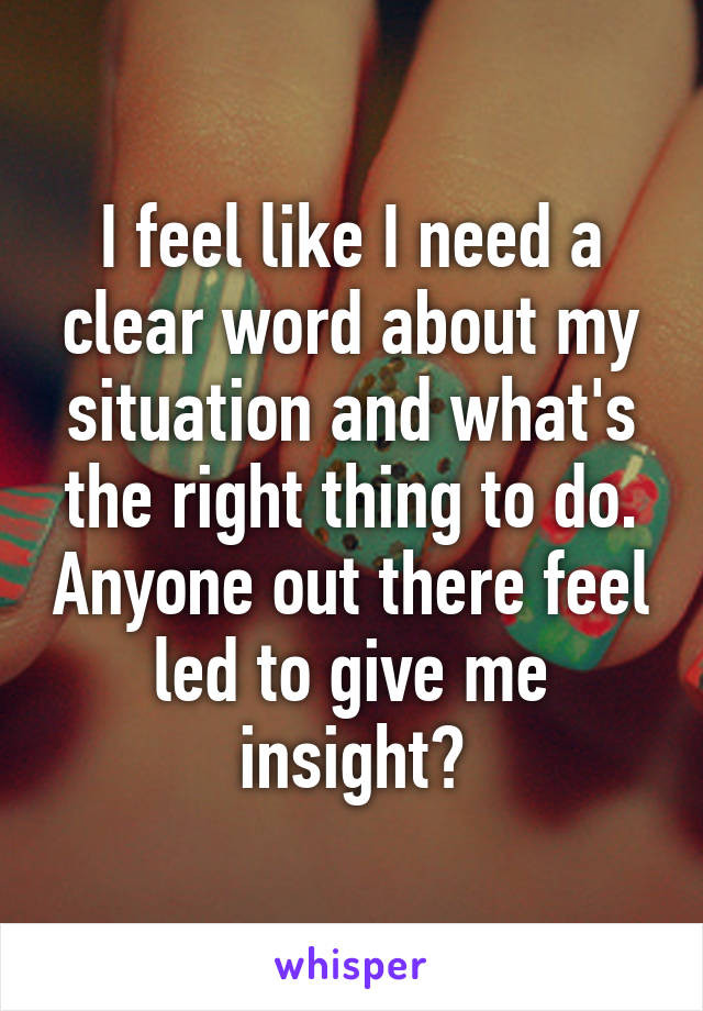 I feel like I need a clear word about my situation and what's the right thing to do. Anyone out there feel led to give me insight?