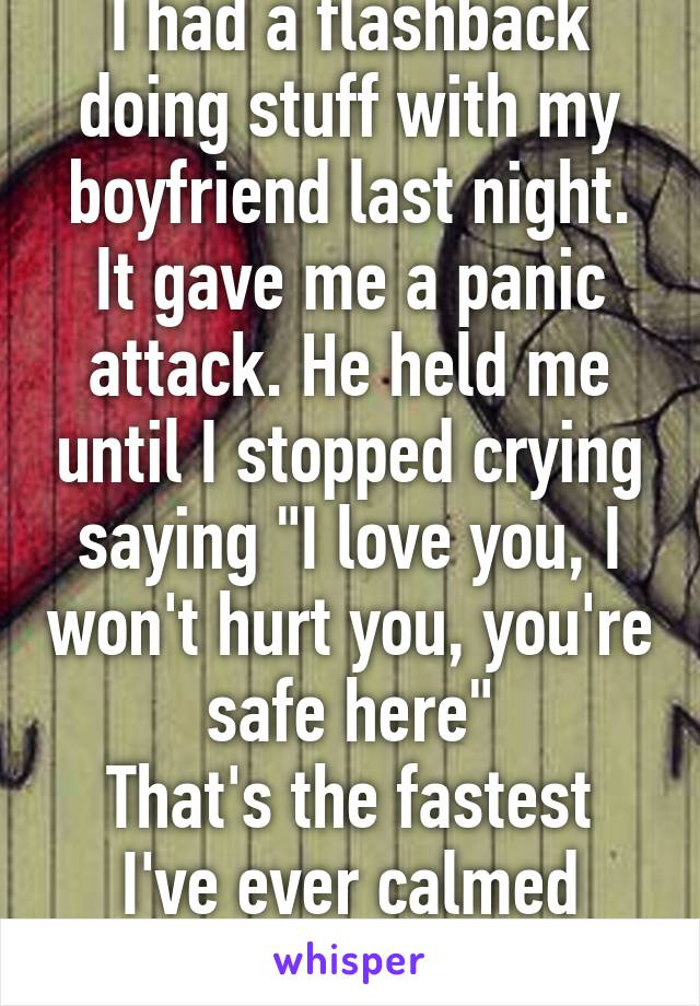 "I had a flashback doing stuff with my boyfriend last night. It gave me a panic attack. He held me until I stopped crying saying ""I love you, I won't hurt you, you're safe here"" That's the fastest I've ever calmed down"
