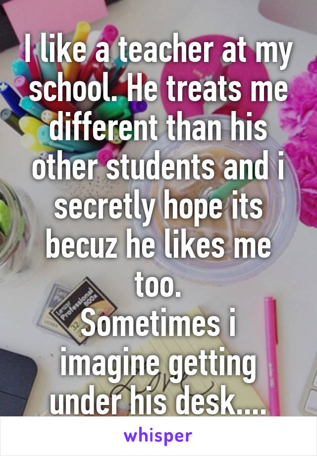 I like a teacher at my school. He treats me different than his other students and i secretly hope its becuz he likes me too. Sometimes i imagine getting under his desk....