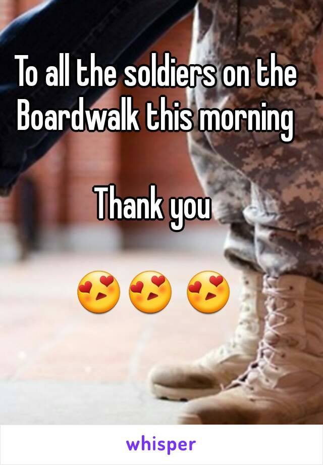 To all the soldiers on the Boardwalk this morning   Thank you   😍😍 😍