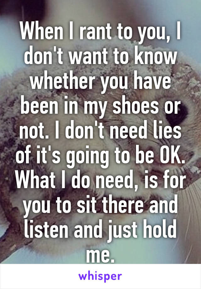 When I rant to you, I don't want to know whether you have been in my shoes or not. I don't need lies of it's going to be OK. What I do need, is for you to sit there and listen and just hold me.