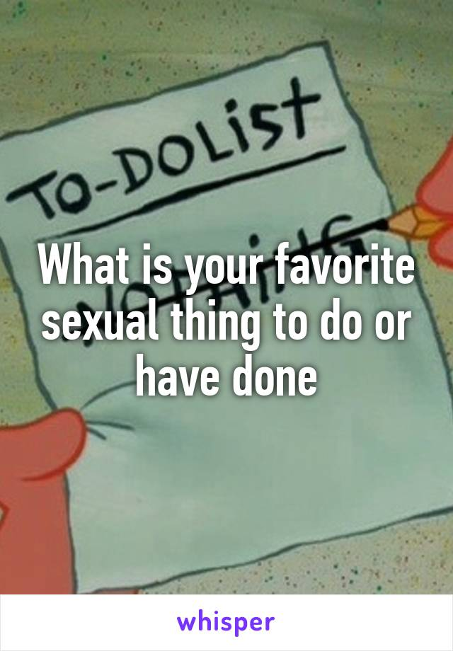 What is your favorite sexual thing to do or have done