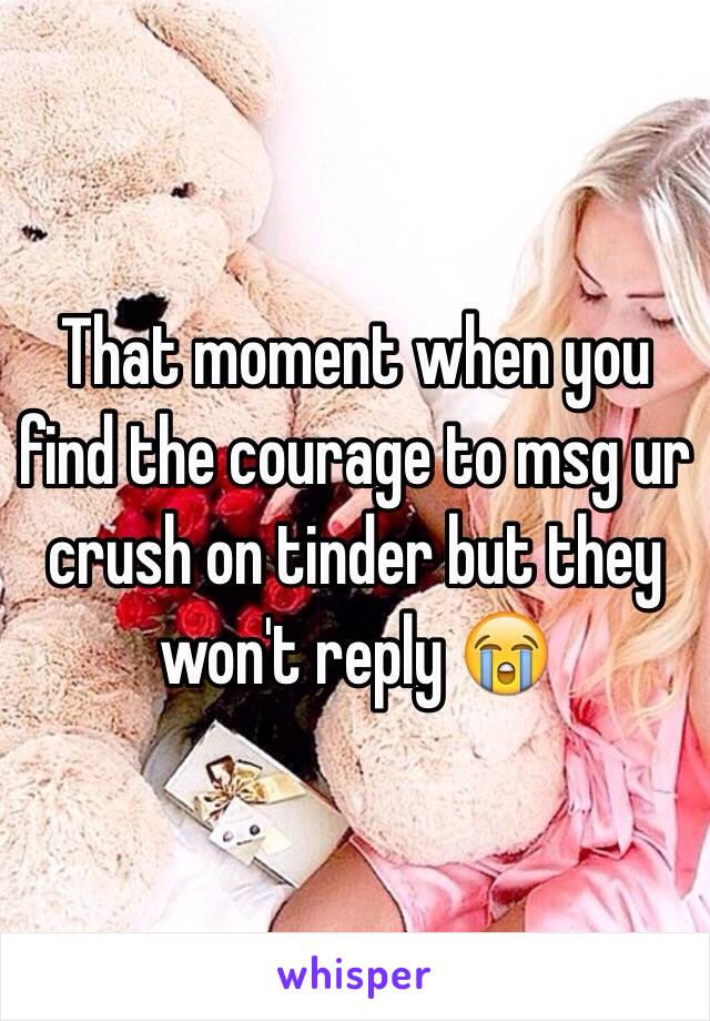 That moment when you find the courage to msg ur crush on tinder but they won't reply 😭