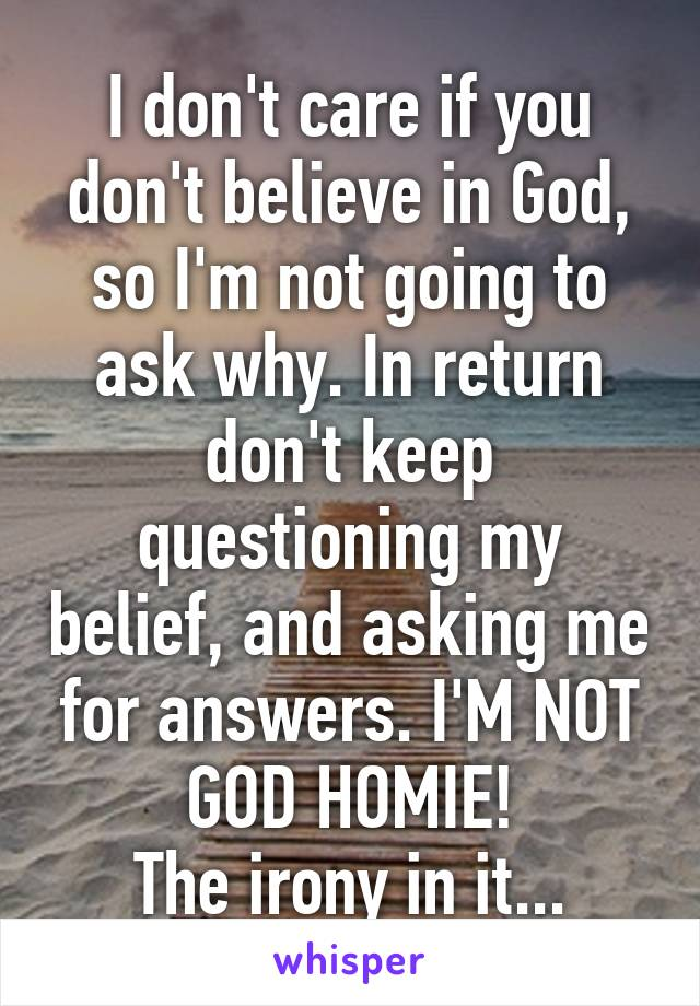 I don't care if you don't believe in God, so I'm not going to ask why. In return don't keep questioning my belief, and asking me for answers. I'M NOT GOD HOMIE! The irony in it...