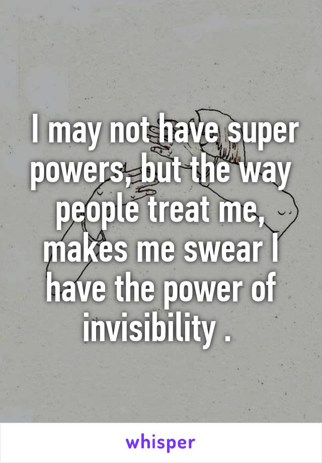 I may not have super powers, but the way people treat me, makes me swear I have the power of invisibility .