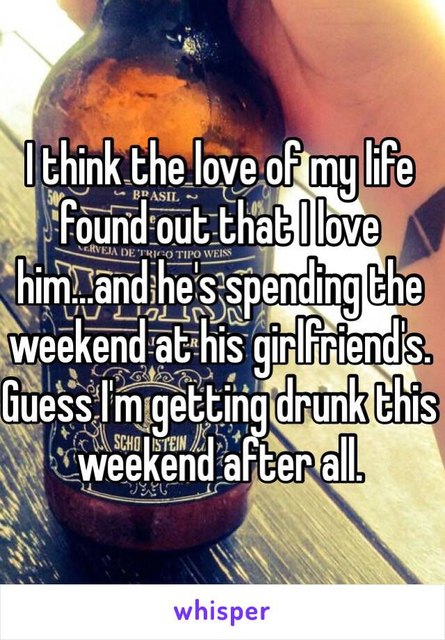 I think the love of my life found out that I love him...and he's spending the weekend at his girlfriend's. Guess I'm getting drunk this weekend after all.