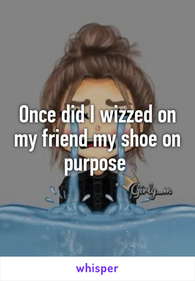 Once did I wizzed on my friend my shoe on purpose